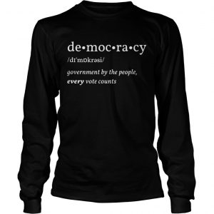 Democracy Government By The People Every Vote Counts Biden Trump 2020 Election  Long Sleeve