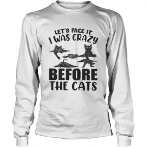 Lets Face It I Was Crazy Before The Cats  Long Sleeve