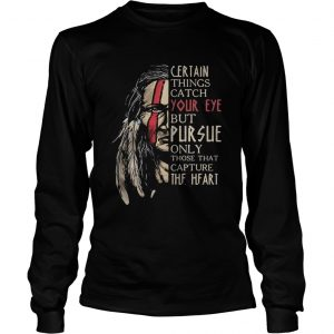 Native certain things catch your eye but pursue only those that capture the heart  Long Sleeve
