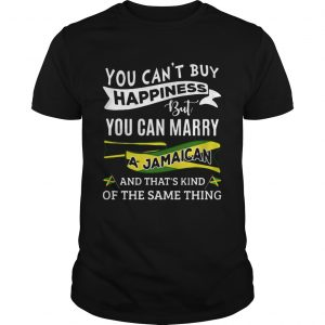 You Cant Buy Happiness But You Can Marry A Jamaican And Thats Kinda The Same Thing  Unisex
