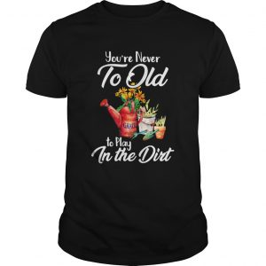 Youre Never Too Old To Play In The Dirt  Unisex