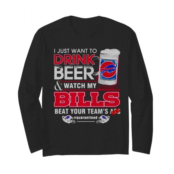 I Just Want To Drink Beer Watch My Bills Beat Your Team's Ass  Long Sleeved T-shirt