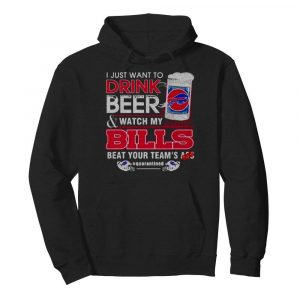 I Just Want To Drink Beer Watch My Bills Beat Your Team's Ass  Unisex Hoodie