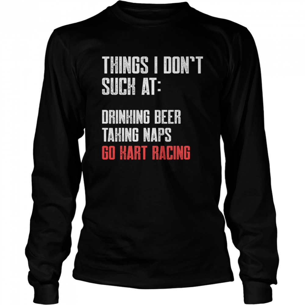 Things I Don't Suck At Drinking Beer Taking Naps Go Kart Racing Lists Karting Go-Cart Racer  Long Sleeved T-shirt