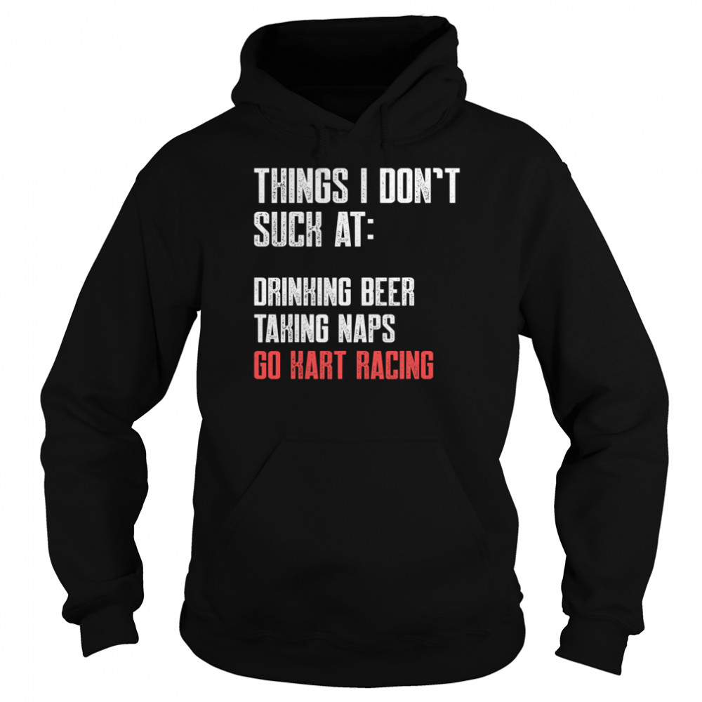 Things I Don't Suck At Drinking Beer Taking Naps Go Kart Racing Lists Karting Go-Cart Racer  Unisex Hoodie