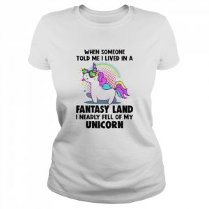When Someone Told Me I Lived In A Fantasy Land I Nearly Fell Of My Unicorn  Classic Women's T-shirt