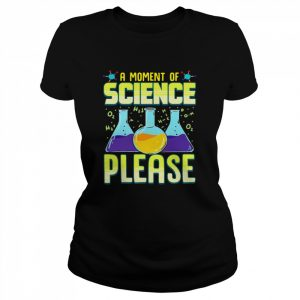 A Moment Of Science Please  Classic Women's T-shirt