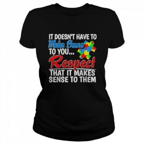 Autism it doesnt have to make sense to you respect  Classic Women's T-shirt