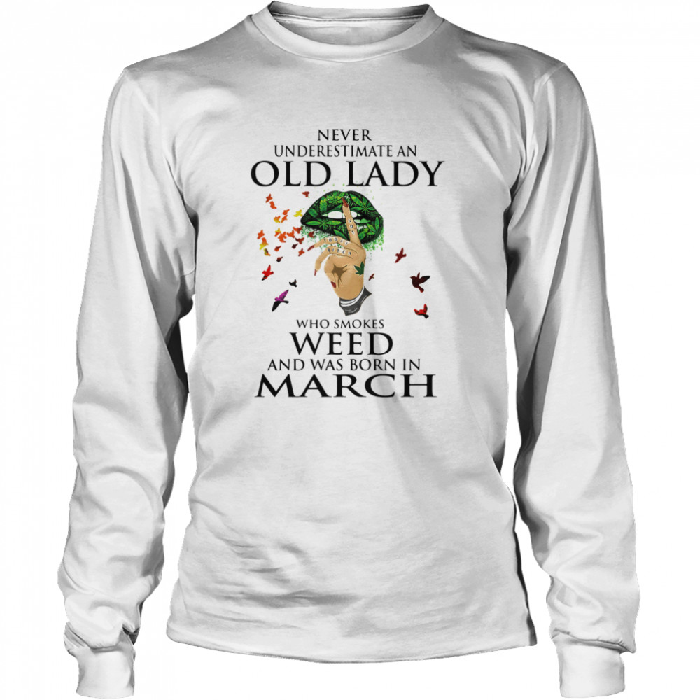 Never Underestimate An Old Lady Who Smokes Weed And Was Born In March Cannabis  Long Sleeved T-shirt