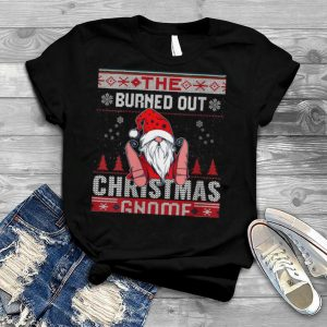 Burned Out Christmas Gnome Matching Family Ugly shirt