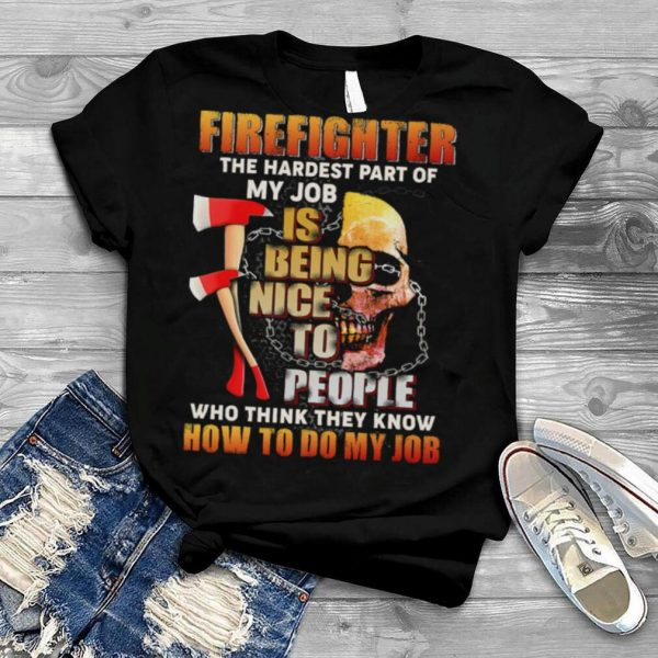 Firefighter The Hardest Part Of My Job Is Being Nice To People Who Think They Know shirt