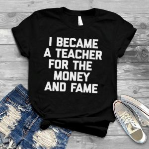I Became A Teacher For The Money And Fame T Shirt