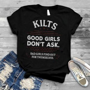Kilts Good Girls Don't Ask Bad Girls Find Out For Themselves T shirt