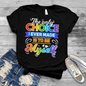 The Only Choice I Ever Made Is To Be Myself Cool LGBT shirt