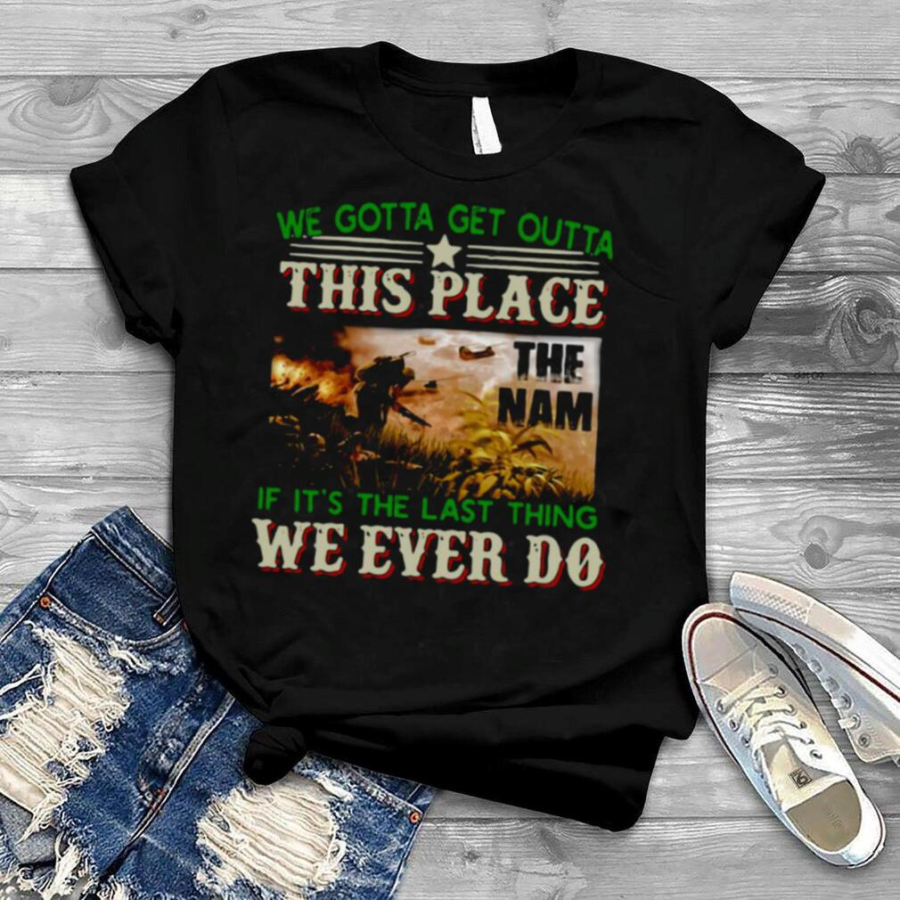 We Gotta Get Outta This Place The Nam If It's The Last Thing We Ever Do Vietnam Veterans Shirt